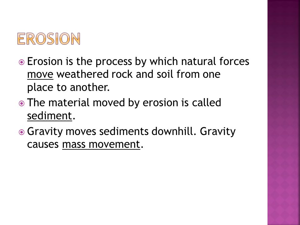  Erosion is the process by which natural forces move weathered rock and soil from one place to another.  The material moved by erosion is called sed