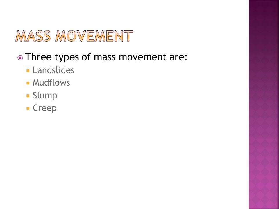  Three types of mass movement are:  Landslides  Mudflows  Slump  Creep