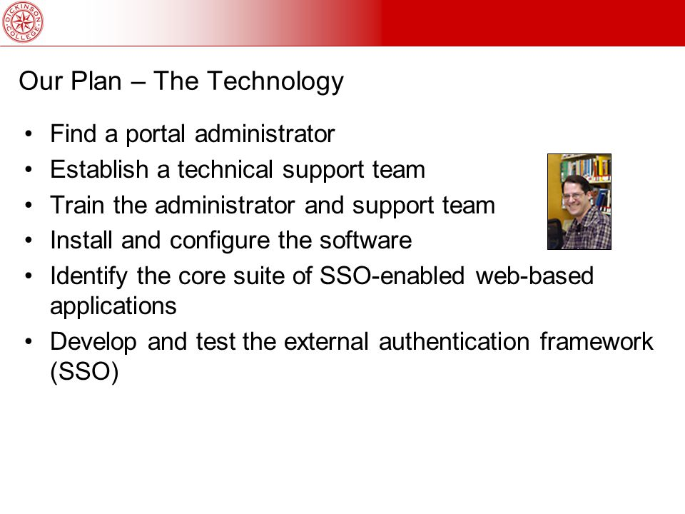 Our Plan – The Technology Find a portal administrator Establish a technical support team Train the administrator and support team Install and configure the software Identify the core suite of SSO-enabled web-based applications Develop and test the external authentication framework (SSO)