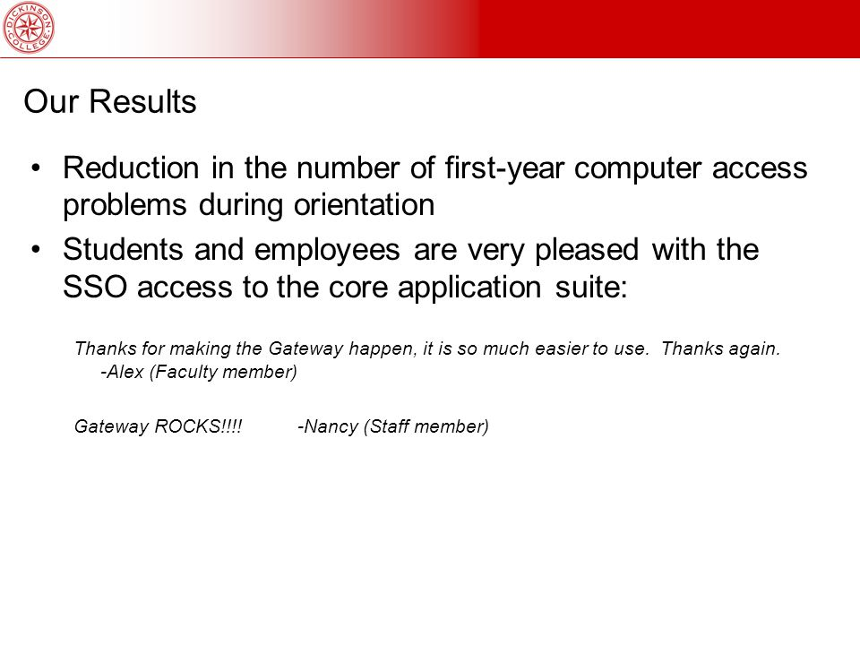 Our Results Reduction in the number of first-year computer access problems during orientation Students and employees are very pleased with the SSO access to the core application suite: Thanks for making the Gateway happen, it is so much easier to use.