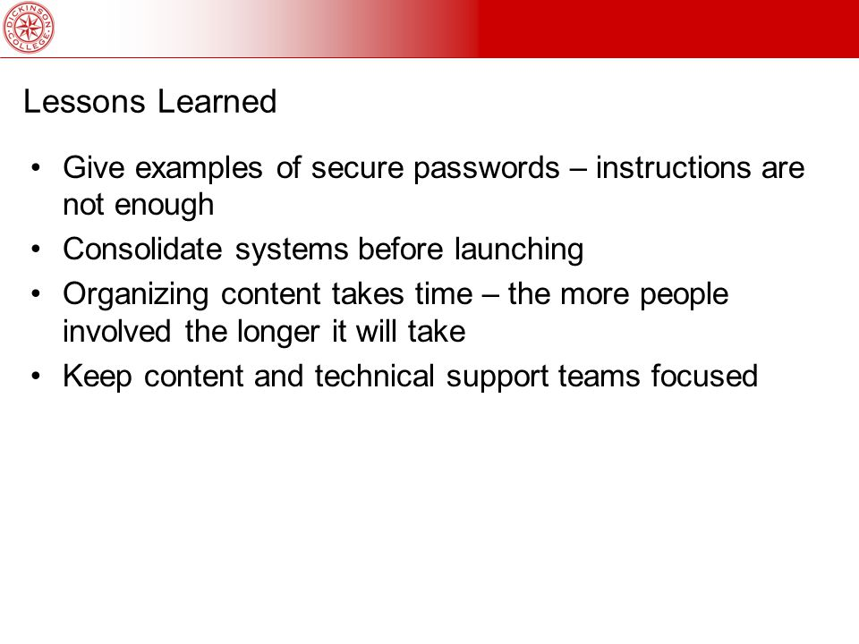 Lessons Learned Give examples of secure passwords – instructions are not enough Consolidate systems before launching Organizing content takes time – the more people involved the longer it will take Keep content and technical support teams focused