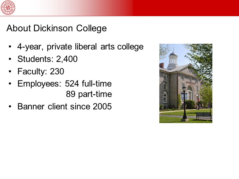 About Dickinson College 4-year, private liberal arts college Students: 2,400 Faculty: 230 Employees: 524 full-time 89 part-time Banner client since 2005