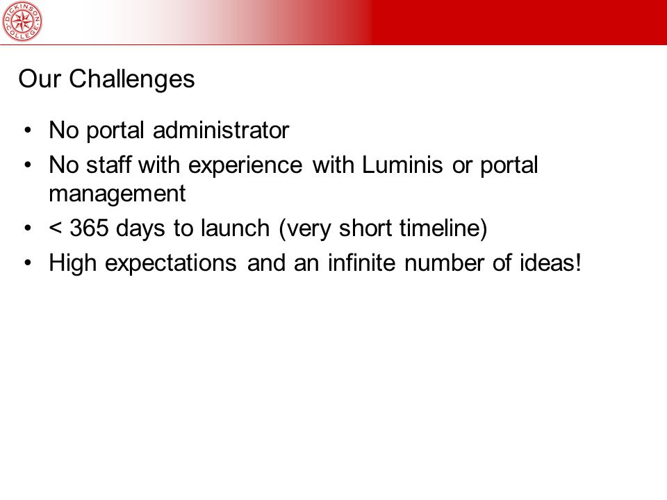 Our Challenges No portal administrator No staff with experience with Luminis or portal management < 365 days to launch (very short timeline) High expectations and an infinite number of ideas!