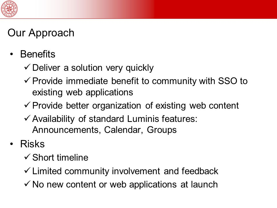 Our Approach Benefits Deliver a solution very quickly Provide immediate benefit to community with SSO to existing web applications Provide better organization of existing web content Availability of standard Luminis features: Announcements, Calendar, Groups Risks Short timeline Limited community involvement and feedback No new content or web applications at launch