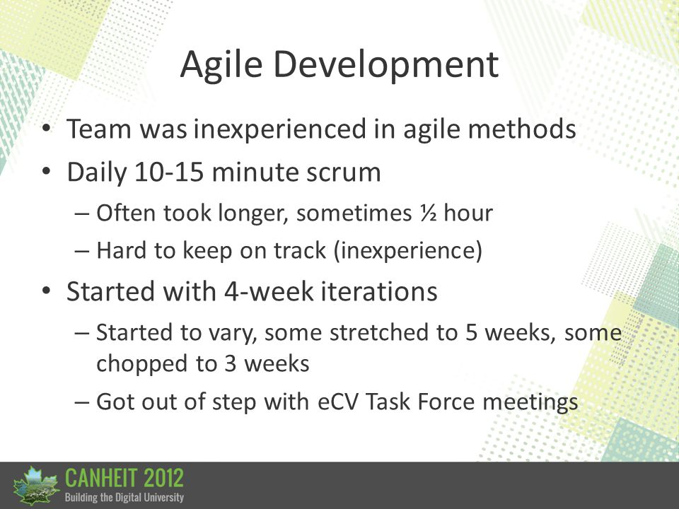 Agile Development Team was inexperienced in agile methods Daily 10-15 minute scrum – Often took longer, sometimes ½ hour – Hard to keep on track (inex