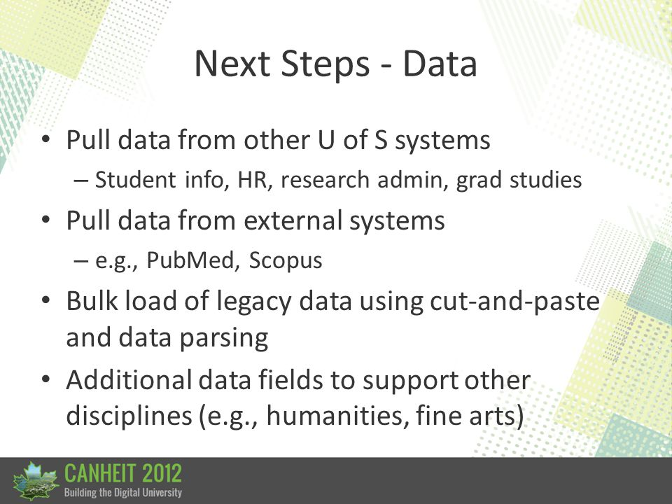 Next Steps - Data Pull data from other U of S systems – Student info, HR, research admin, grad studies Pull data from external systems – e.g., PubMed,