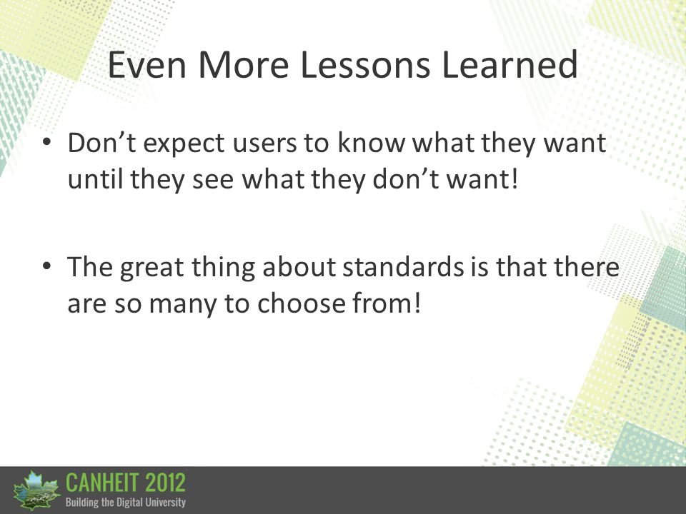 Even More Lessons Learned Don't expect users to know what they want until they see what they don't want! The great thing about standards is that there