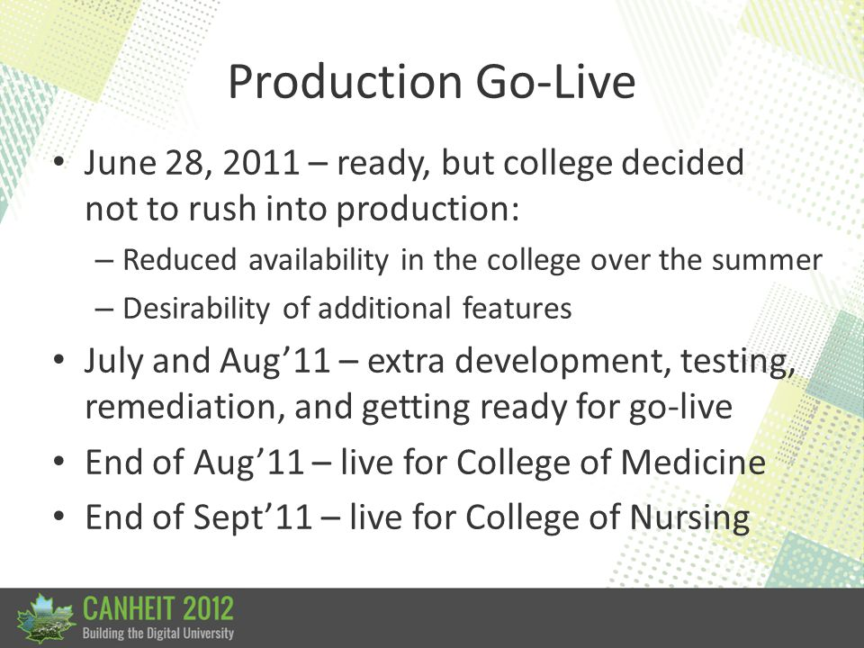 Production Go-Live June 28, 2011 – ready, but college decided not to rush into production: – Reduced availability in the college over the summer – Des