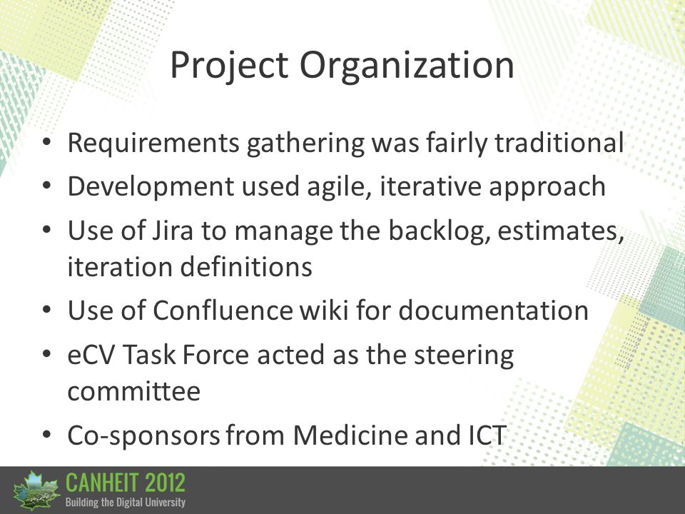 Project Organization Requirements gathering was fairly traditional Development used agile, iterative approach Use of Jira to manage the backlog, estim