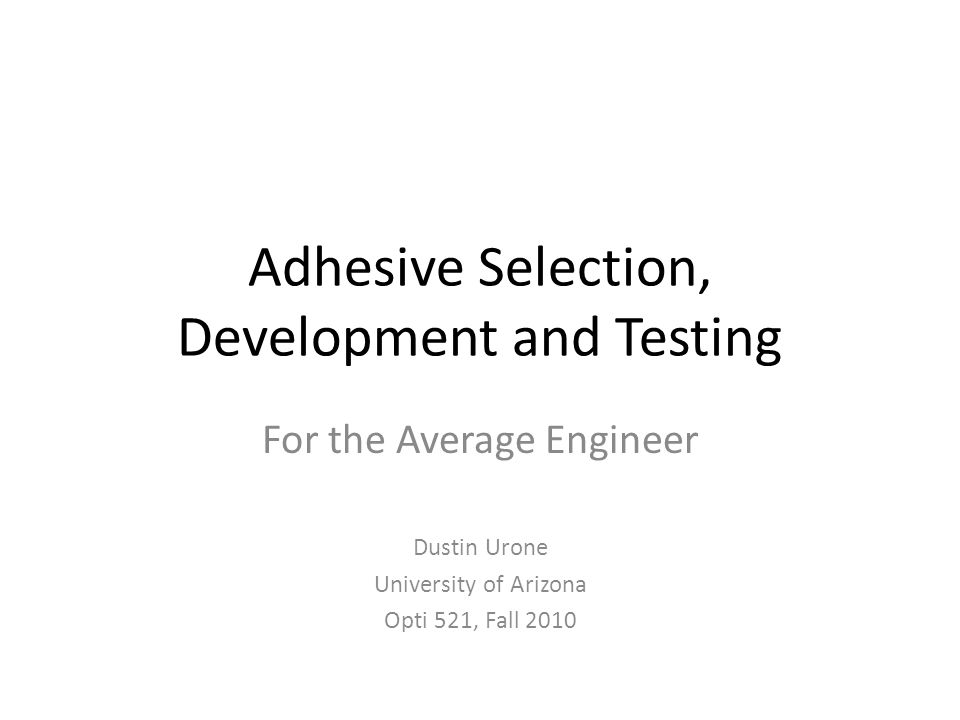 Adhesive Selection, Development and Testing For the Average Engineer Dustin Urone University of Arizona Opti 521, Fall 2010
