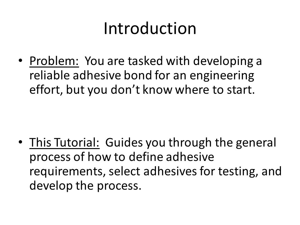 Introduction Problem: You are tasked with developing a reliable adhesive bond for an engineering effort, but you don't know where to start. This Tutor