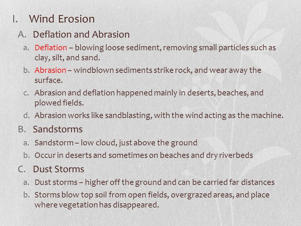 I.Wind Erosion A.Deflation and Abrasion a.Deflation – blowing loose sediment, removing small particles such as clay, silt, and sand. b.Abrasion – wind