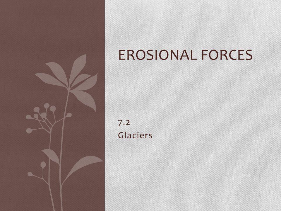 7.2 Glaciers EROSIONAL FORCES