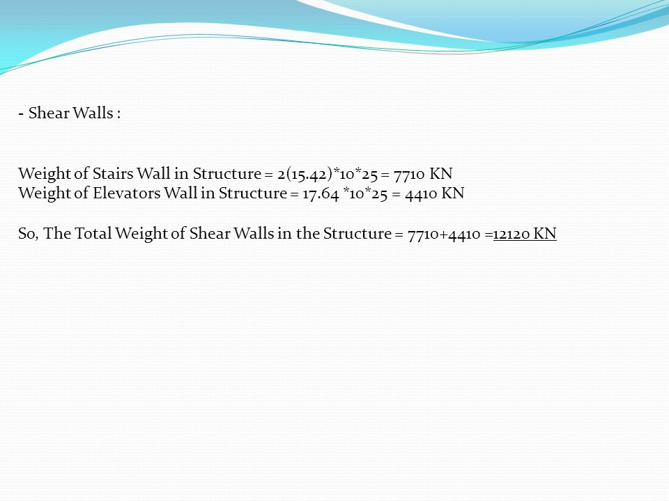 - Shear Walls : Weight of Stairs Wall in Structure = 2(15.42)*10*25 = 7710 KN Weight of Elevators Wall in Structure = 17.64 *10*25 = 4410 KN So, The Total Weight of Shear Walls in the Structure = 7710+4410 =12120 KN