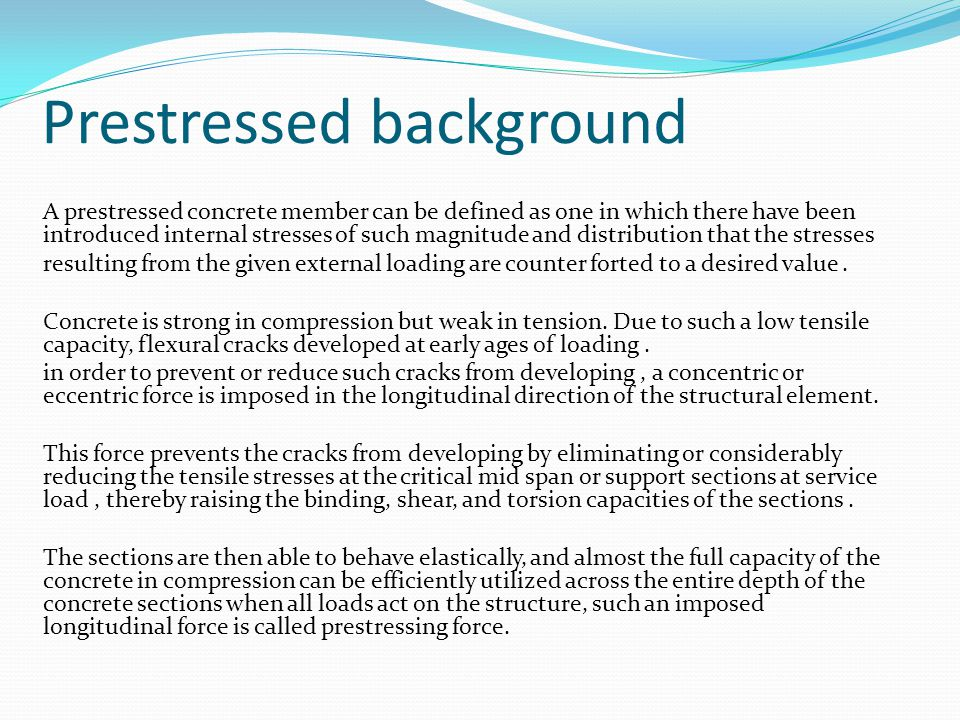 Prestressed background A prestressed concrete member can be defined as one in which there have been introduced internal stresses of such magnitude and