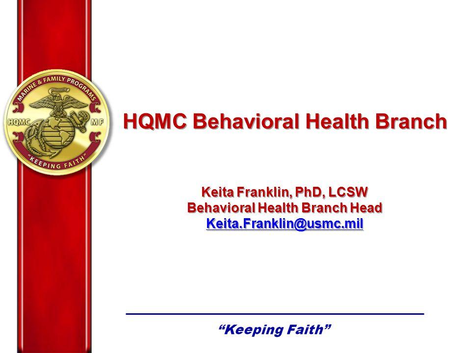 HQMC Behavioral Health Branch Keita Franklin, PhD, LCSW Behavioral Health Branch Head Keita.Franklin@usmc.mil HQMC Behavioral Health Branch Keita Fran