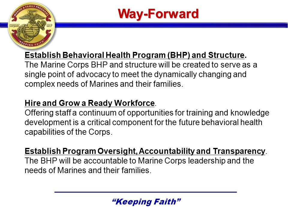 Way-Forward Establish Behavioral Health Program (BHP) and Structure. The Marine Corps BHP and structure will be created to serve as a single point of