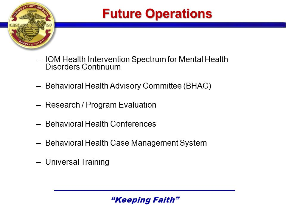 Future Operations –IOM Health Intervention Spectrum for Mental Health Disorders Continuum –Behavioral Health Advisory Committee (BHAC) –Research / Program Evaluation –Behavioral Health Conferences –Behavioral Health Case Management System –Universal Training