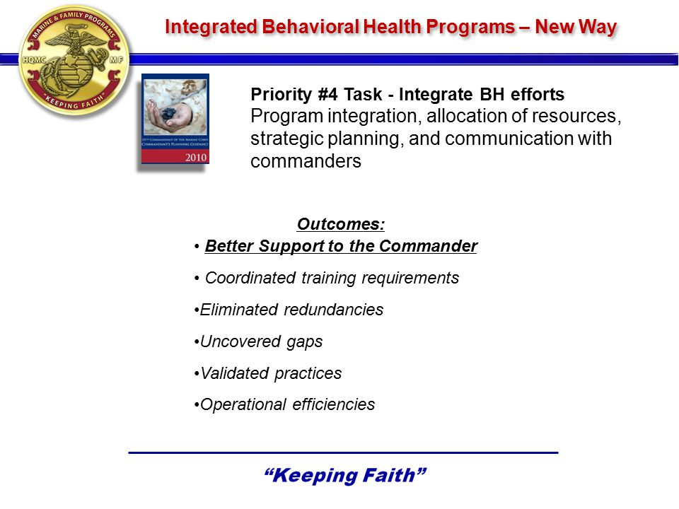 Priority #4 Task - Integrate BH efforts Program integration, allocation of resources, strategic planning, and communication with commanders Integrated Behavioral Health Programs – New Way Outcomes: Better Support to the Commander Coordinated training requirements Eliminated redundancies Uncovered gaps Validated practices Operational efficiencies