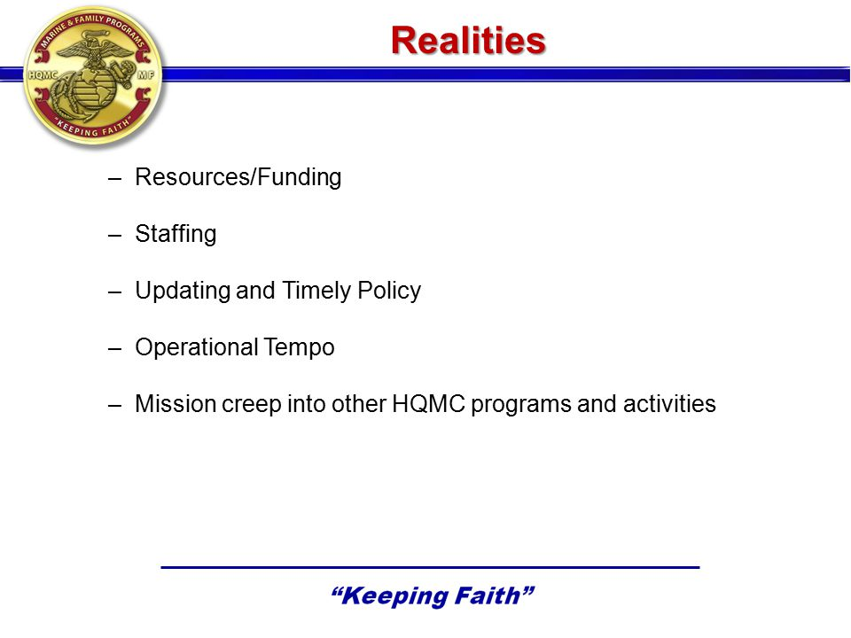 Realities –Resources/Funding –Staffing –Updating and Timely Policy –Operational Tempo –Mission creep into other HQMC programs and activities