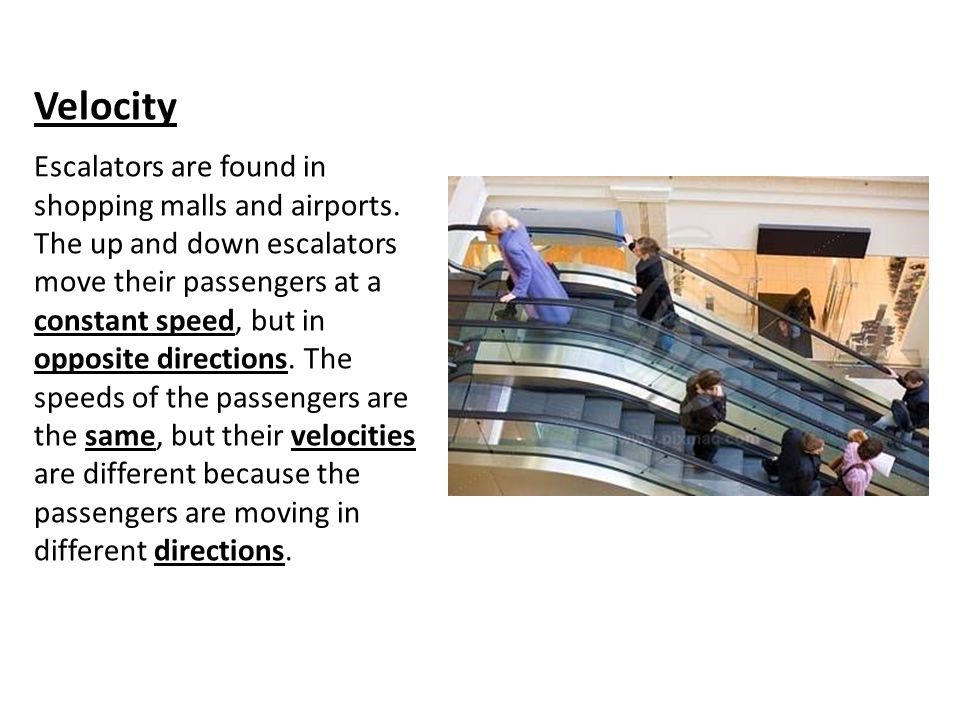 Velocity Escalators are found in shopping malls and airports. The up and down escalators move their passengers at a constant speed, but in opposite di