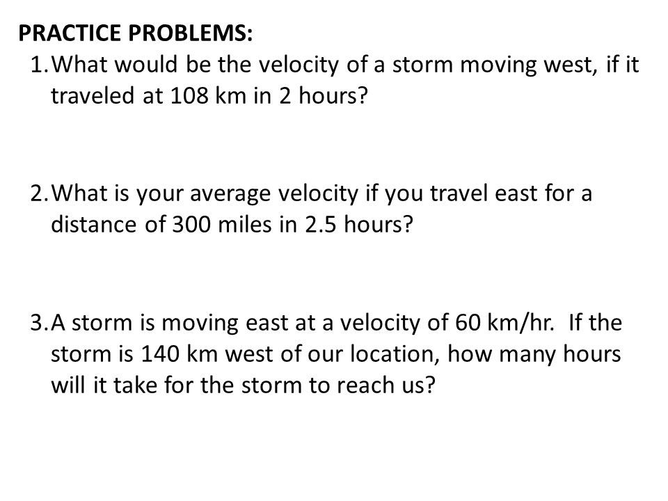 PRACTICE PROBLEMS: 1.What would be the velocity of a storm moving west, if it traveled at 108 km in 2 hours? 2.What is your average velocity if you tr