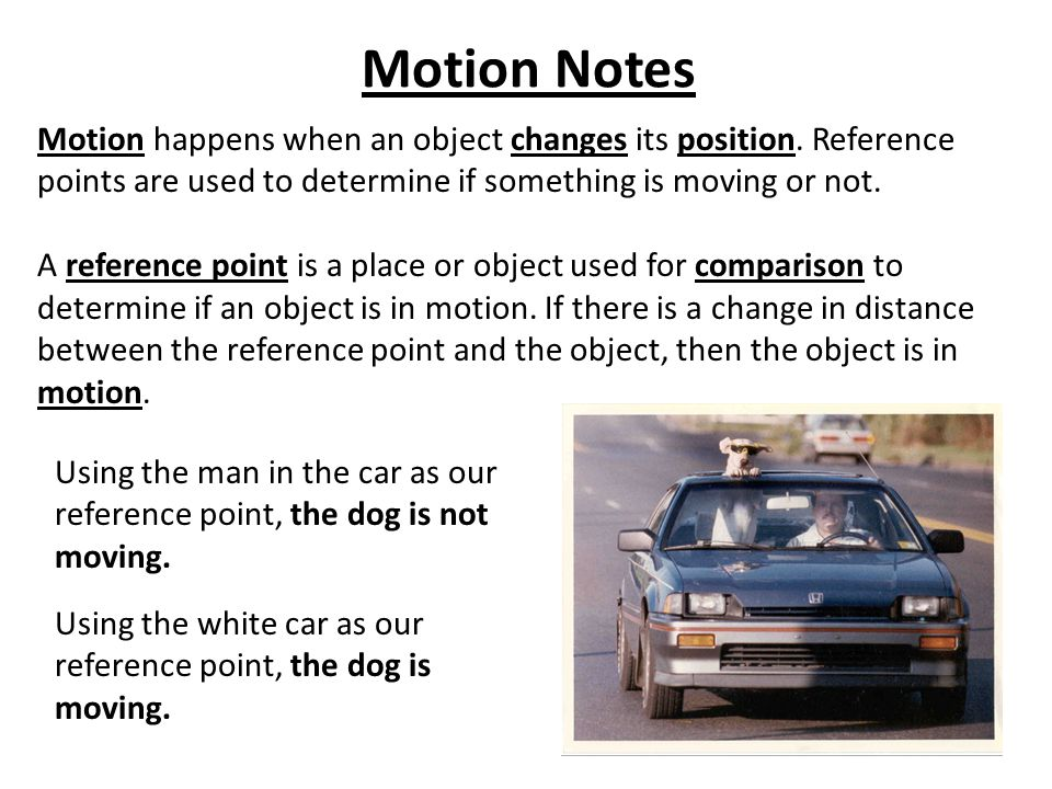 Motion Notes Motion happens when an object changes its position. Reference points are used to determine if something is moving or not. A reference poi