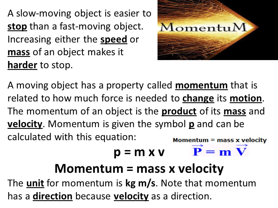 A slow-moving object is easier to stop than a fast-moving object. Increasing either the speed or mass of an object makes it harder to stop. A moving o