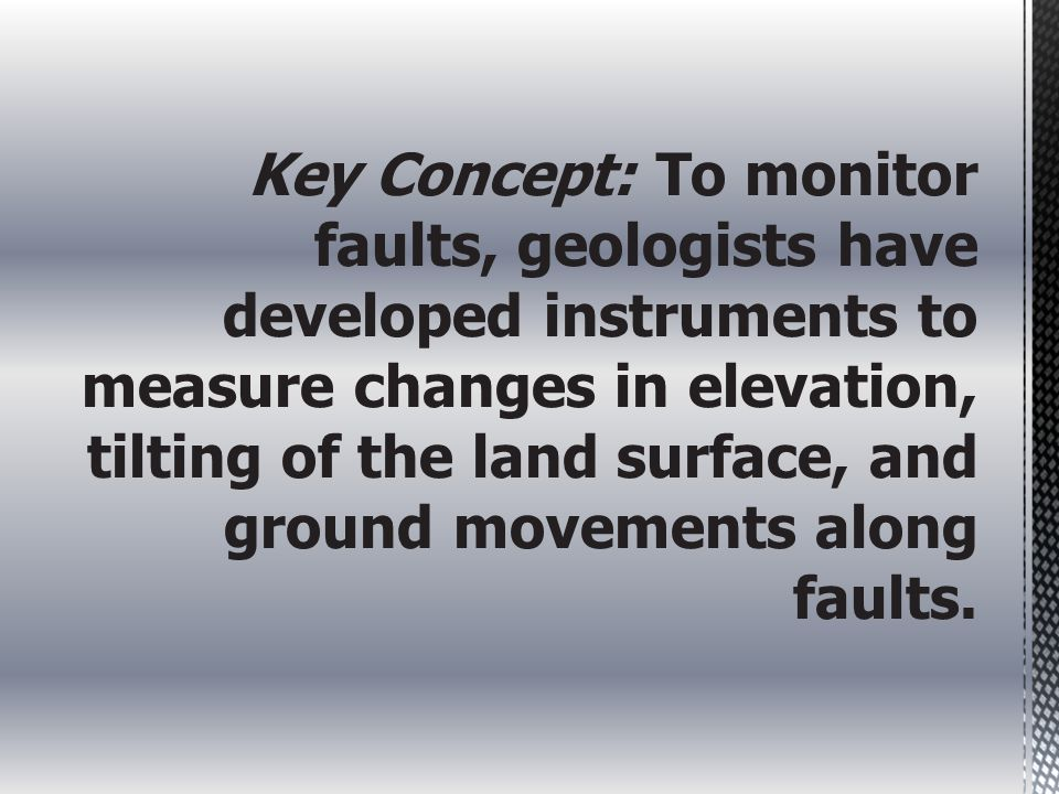 Key Concept: To monitor faults, geologists have developed instruments to measure changes in elevation, tilting of the land surface, and ground movemen
