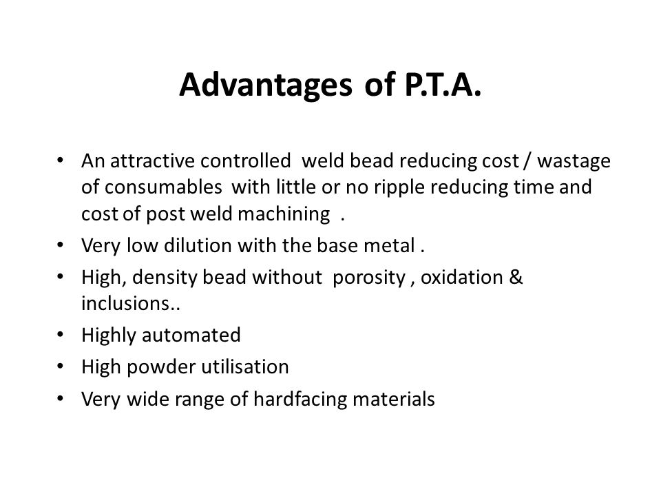 Advantages of P.T.A. An attractive controlled weld bead reducing cost / wastage of consumables with little or no ripple reducing time and cost of post