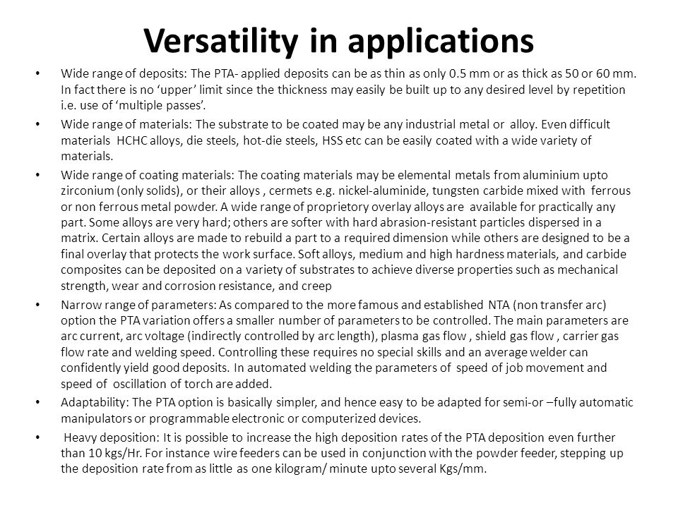 Versatility in applications Wide range of deposits: The PTA- applied deposits can be as thin as only 0.5 mm or as thick as 50 or 60 mm. In fact there