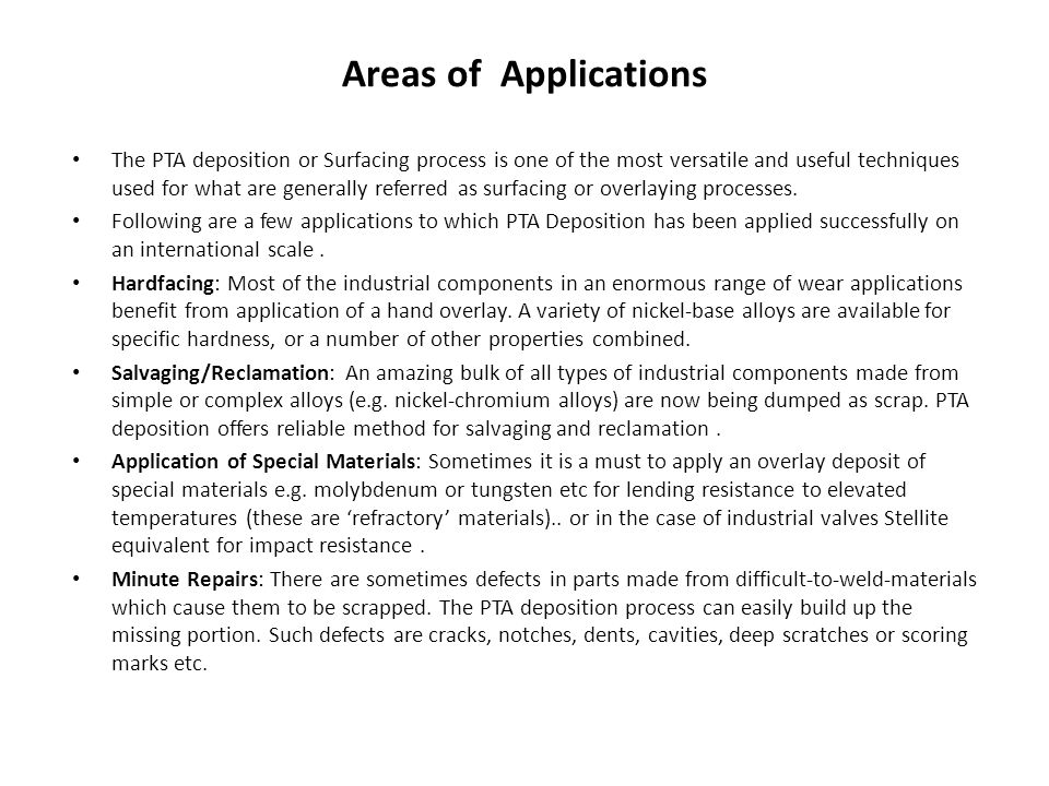 Areas of Applications The PTA deposition or Surfacing process is one of the most versatile and useful techniques used for what are generally referred