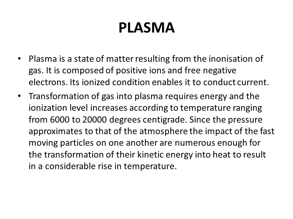 PLASMA Plasma is a state of matter resulting from the inonisation of gas. It is composed of positive ions and free negative electrons. Its ionized con
