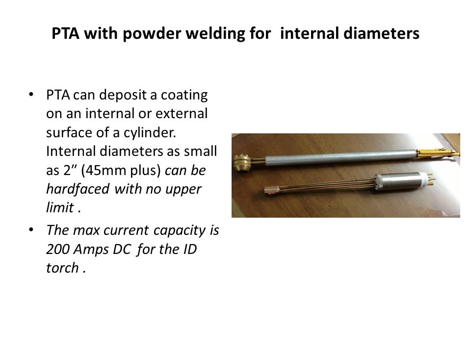 PTA with powder welding for internal diameters PTA can deposit a coating on an internal or external surface of a cylinder. Internal diameters as small