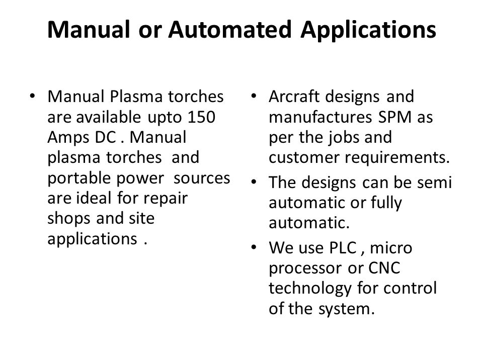 Manual or Automated Applications Manual Plasma torches are available upto 150 Amps DC. Manual plasma torches and portable power sources are ideal for