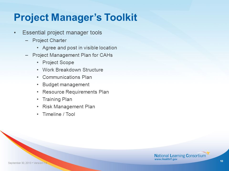 www.HealthIT.gov Project Manager's Toolkit Essential project manager tools –Project Charter Agree and post in visible location –Project Management Pla