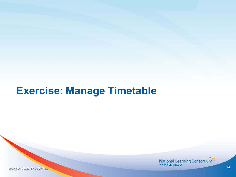 www.HealthIT.gov Exercise: Manage Timetable September 30, 2013 Version 1.0 12