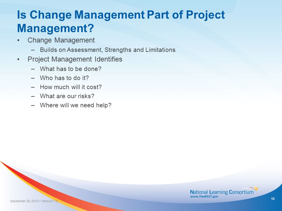 www.HealthIT.gov Is Change Management Part of Project Management? Change Management –Builds on Assessment, Strengths and Limitations Project Managemen