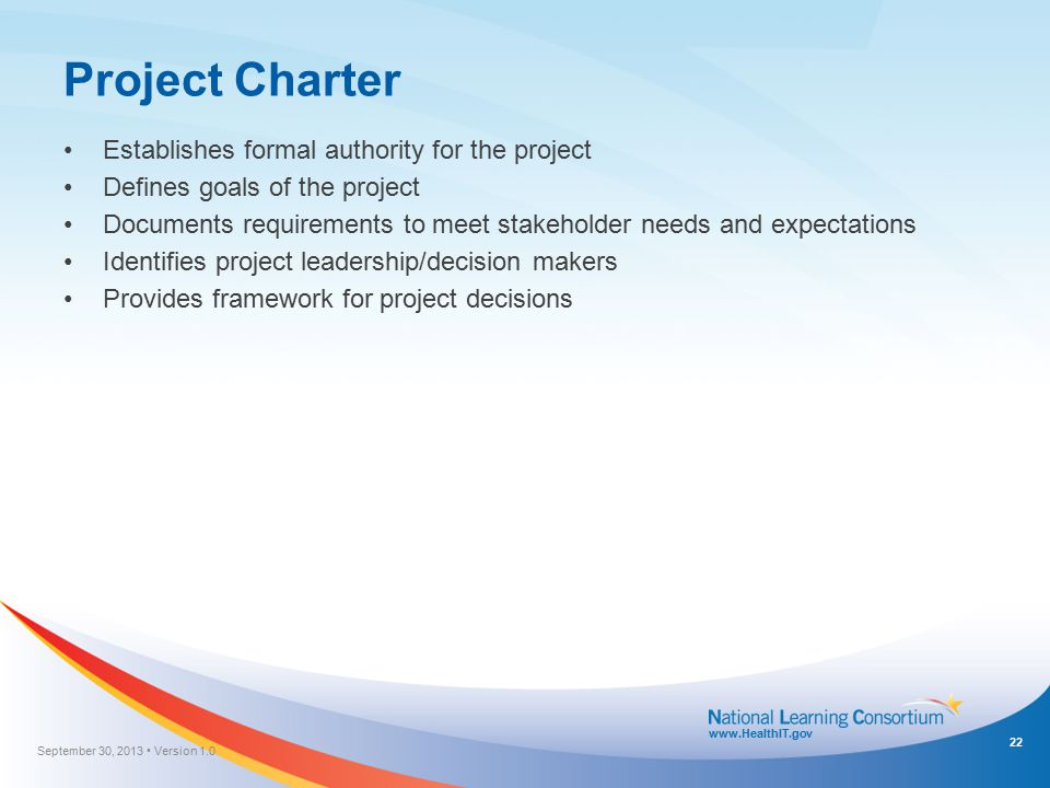 www.HealthIT.gov Project Charter Establishes formal authority for the project Defines goals of the project Documents requirements to meet stakeholder