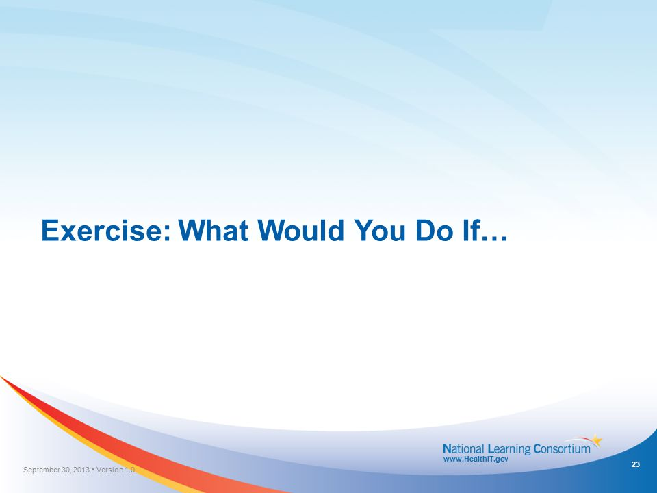 www.HealthIT.gov Exercise: What Would You Do If… September 30, 2013 Version 1.0 23