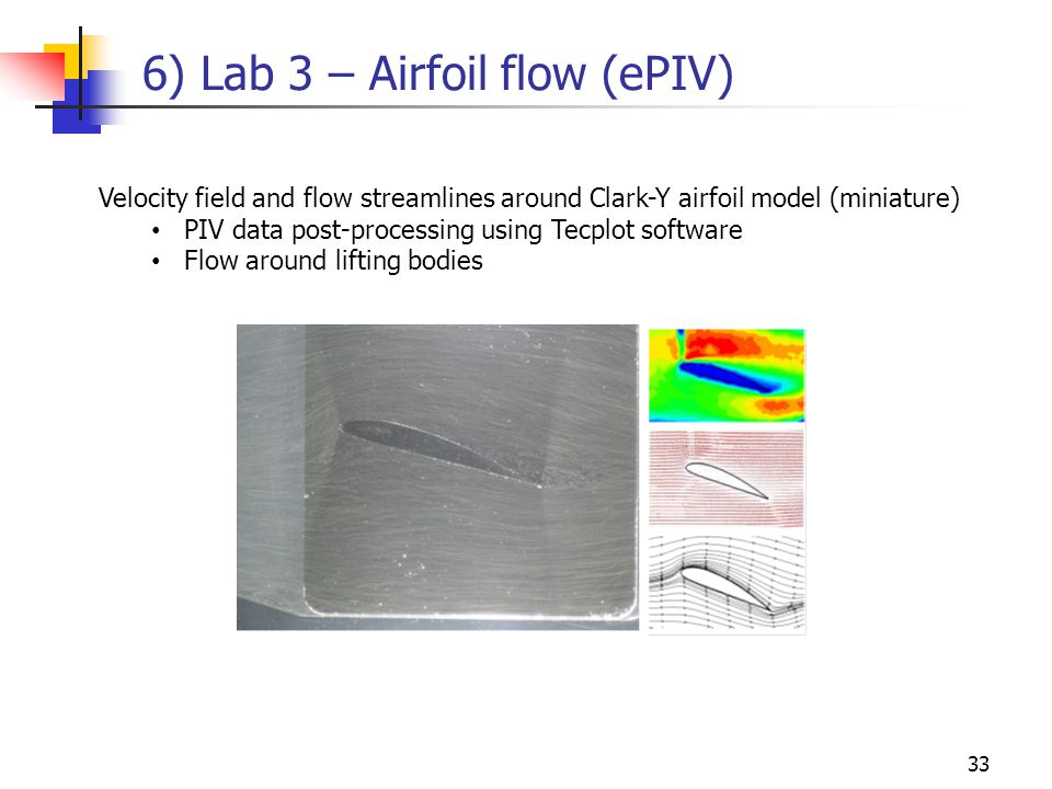 33 6) Lab 3 – Airfoil flow (ePIV) Velocity field and flow streamlines around Clark-Y airfoil model (miniature) PIV data post-processing using Tecplot