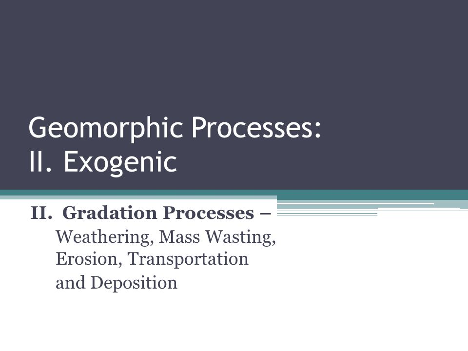 Geomorphic Processes: II. Exogenic II. Gradation Processes – Weathering, Mass Wasting, Erosion, Transportation and Deposition