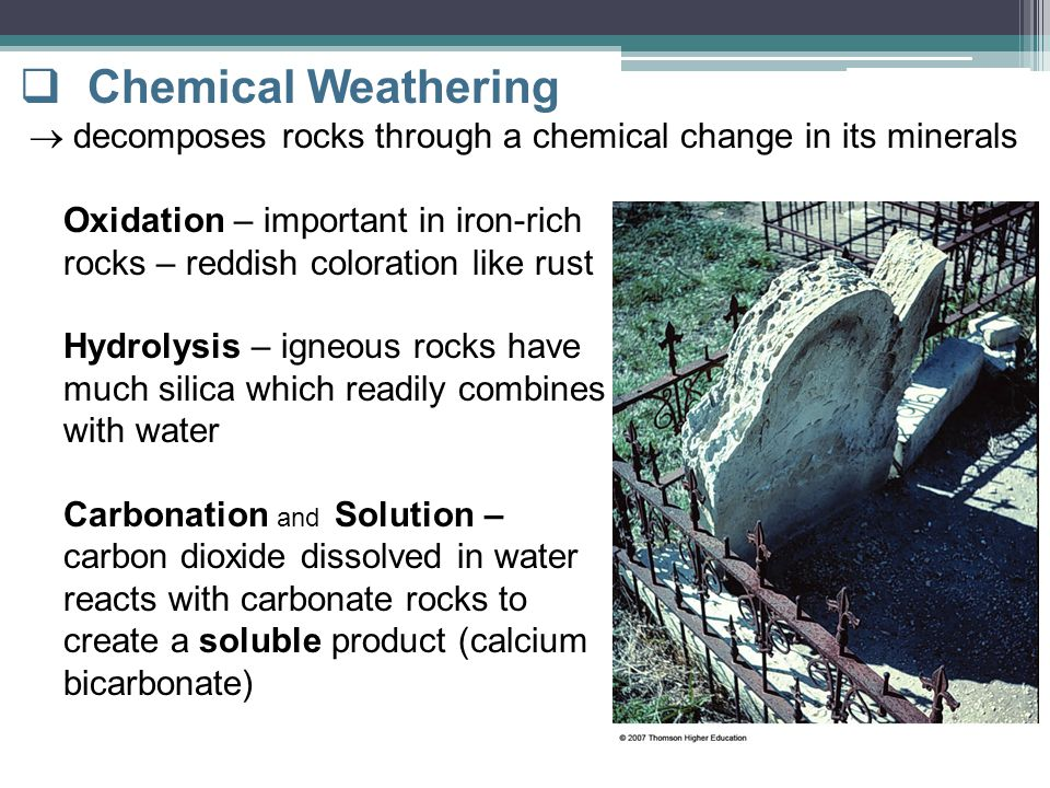  Chemical Weathering  decomposes rocks through a chemical change in its minerals Oxidation – important in iron-rich rocks – reddish coloration like