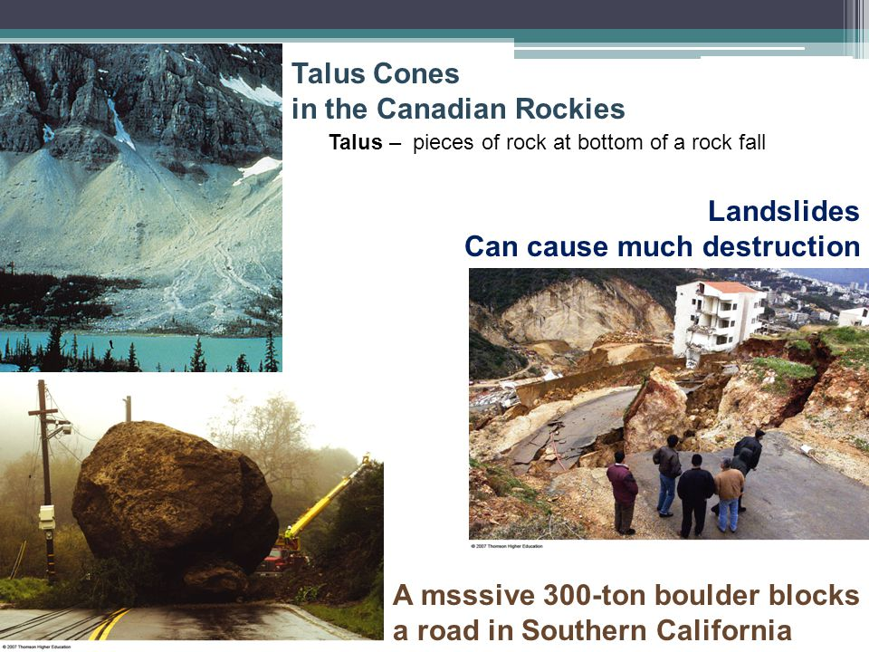 Talus Cones in the Canadian Rockies Talus – pieces of rock at bottom of a rock fall Landslides Can cause much destruction A msssive 300-ton boulder bl