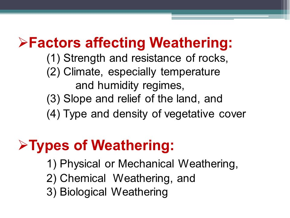  Factors affecting Weathering: (1) Strength and resistance of rocks, (2) Climate, especially temperature and humidity regimes, (3) Slope and relief of the land, and (4) Type and density of vegetative cover  Types of Weathering: 1) Physical or Mechanical Weathering, 2) Chemical Weathering, and 3) Biological Weathering