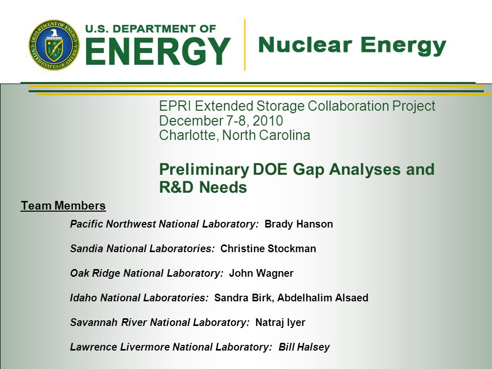 EPRI Extended Storage Collaboration Project December 7-8, 2010 Charlotte, North Carolina Preliminary DOE Gap Analyses and R&D Needs Team Members Pacific Northwest National Laboratory: Brady Hanson Sandia National Laboratories: Christine Stockman Oak Ridge National Laboratory: John Wagner Idaho National Laboratories: Sandra Birk, Abdelhalim Alsaed Savannah River National Laboratory: Natraj Iyer Lawrence Livermore National Laboratory: Bill Halsey