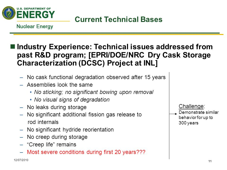 12/07/2010 11 Current Technical Bases Industry Experience: Technical issues addressed from past R&D program; [EPRI/DOE/NRC Dry Cask Storage Characterization (DCSC) Project at INL] –No cask functional degradation observed after 15 years –Assemblies look the same No sticking; no significant bowing upon removal No visual signs of degradation –No leaks during storage –No significant additional fission gas release to rod internals –No significant hydride reorientation –No creep during storage – Creep life remains –Most severe conditions during first 20 years .