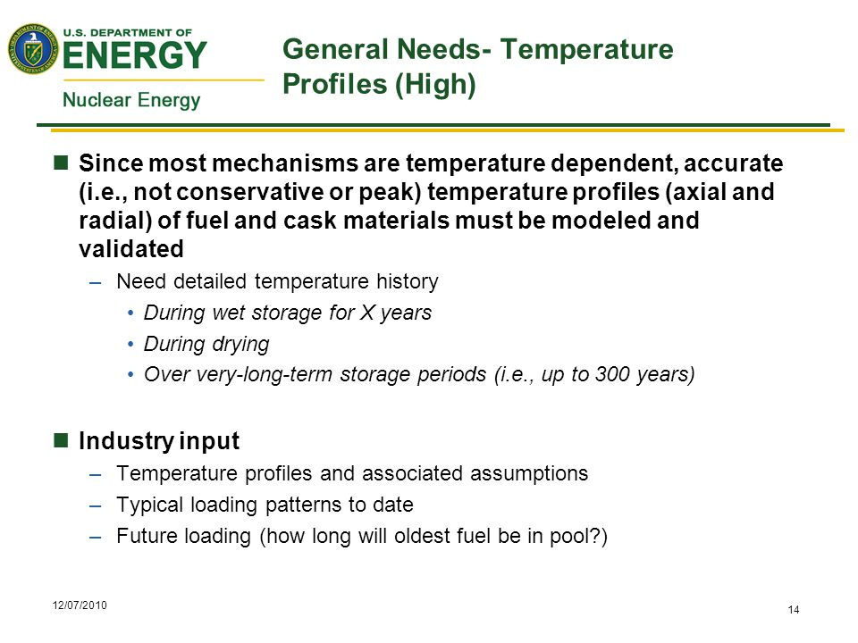 12/07/2010 14 General Needs- Temperature Profiles (High) Since most mechanisms are temperature dependent, accurate (i.e., not conservative or peak) temperature profiles (axial and radial) of fuel and cask materials must be modeled and validated –Need detailed temperature history During wet storage for X years During drying Over very-long-term storage periods (i.e., up to 300 years) Industry input –Temperature profiles and associated assumptions –Typical loading patterns to date –Future loading (how long will oldest fuel be in pool )