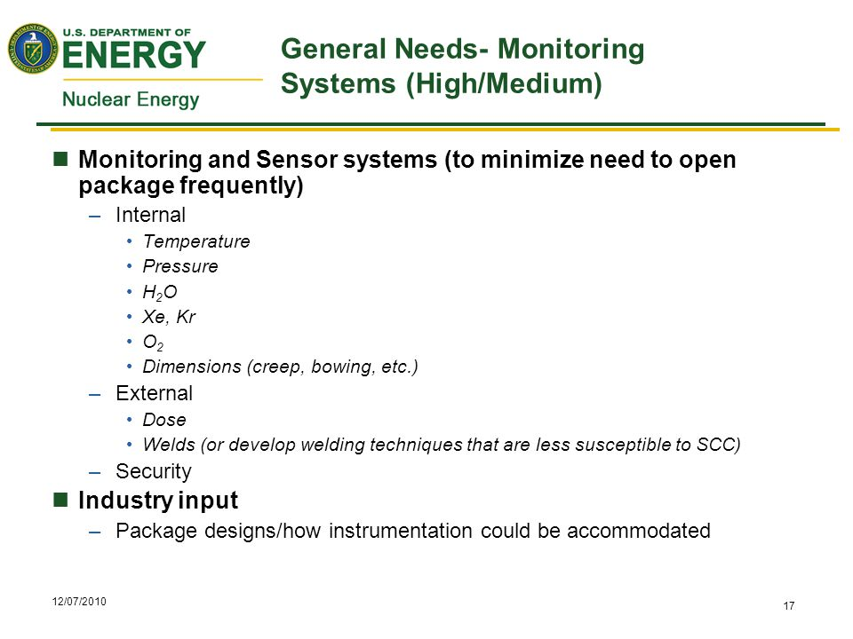 12/07/2010 17 General Needs- Monitoring Systems (High/Medium) Monitoring and Sensor systems (to minimize need to open package frequently) –Internal Temperature Pressure H 2 O Xe, Kr O 2 Dimensions (creep, bowing, etc.) –External Dose Welds (or develop welding techniques that are less susceptible to SCC) –Security Industry input –Package designs/how instrumentation could be accommodated