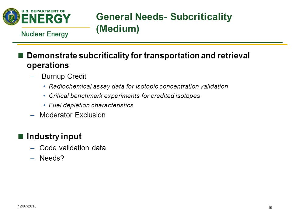 12/07/2010 19 General Needs- Subcriticality (Medium) Demonstrate subcriticality for transportation and retrieval operations – Burnup Credit Radiochemical assay data for isotopic concentration validation Critical benchmark experiments for credited isotopes Fuel depletion characteristics –Moderator Exclusion Industry input –Code validation data –Needs